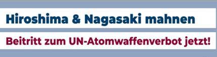 Hiroshima & Nagasaki mahnen - Beitritt zum Atomwaffenverbot jetzt!